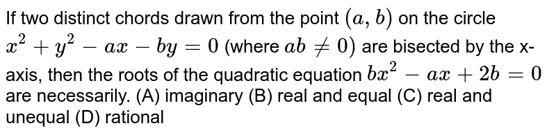 If two distinct chords drawn from the point `(a, b)` on the circle `x^2+y^2-ax-by=0` (where `ab!=0)` are bisected by the x-axis, then the roots of the quadratic equation `bx^2 - ax + 2b = 0` are necessarily. (A) imaginary (B) real and equal (C) real and unequal (D) rational