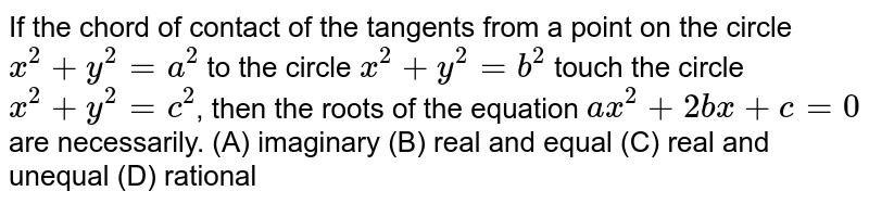 If the chord of contact of the tangents from a point on the circle `x^2 + y^2 = a^2` to the circle `x^2 + y^2 = b^2` touch the circle `x^2 +y^2 = c^2`, then the roots of the equation `ax^2 + 2bx + c = 0` are necessarily. (A) imaginary (B) real and equal (C) real and unequal (D) rational
