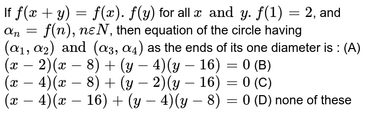 If `f(x+y) = f(x).f(y)` for all `x and y. f(1)=2`, and `alpha_n = f(n), n epsilon N`, then equation of the circle having `(alpha_1, alpha_2) and (alpha_3, alpha_4)` as the ends of its one diameter is : (A) `(x-2) (x-8) + (y-4) (y-16) = 0` (B) `(x-4) (x-8) + (y-2) (y-16) = 0` (C) `(x-4) (x-16) + (y-4) (y-8) = 0` (D) none of these