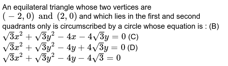 An equilateral triangle whose two vertices are `(-2, 0) and (2, 0)` and which lies in the first and second quadrants only is circumscribed by a circle whose equation is : (B) `sqrt(3)x^2 + sqrt(3)y^2 - 4x - 4 sqrt(3)y = 0` (C) `sqrt(3)x^2 + sqrt(3)y^2 - 4y + 4 sqrt(3)y = 0` (D) `sqrt(3)x^2 + sqrt(3)y^2 - 4y - 4 sqrt(3) = 0`