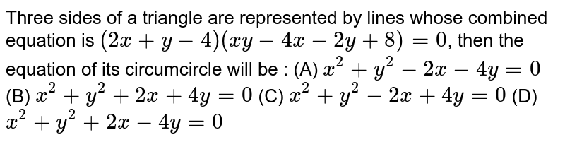 Three sides of a triangle are represented by lines whose combined equation is `(2x+y-4) (xy-4x-2y+8) = 0`, then the equation of its circumcircle will be : (A) `x^2 + y^2 - 2x - 4y = 0` (B) `x^2 + y^2 + 2x + 4y = 0` (C) `x^2 + y^2 - 2x + 4y = 0` (D) `x^2 + y^2 + 2x - 4y = 0`