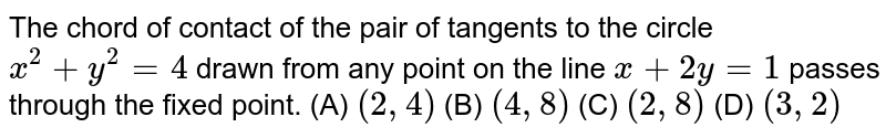 The chord of contact of the pair of tangents to the circle `x^2 + y^2 = 4` drawn from any point on the line `x+2y=1` passes through the fixed point. (A) `(2, 4)` (B) `(4, 8)` (C) `(2, 8)` (D) `(3, 2)`