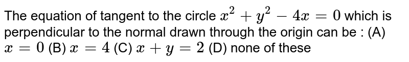 The equation of tangent to the circle `x^2 + y^2 - 4x = 0` which is perpendicular to the normal drawn through the origin can be : (A) `x=0` (B) `x=4` (C) `x+y=2` (D) none of these
