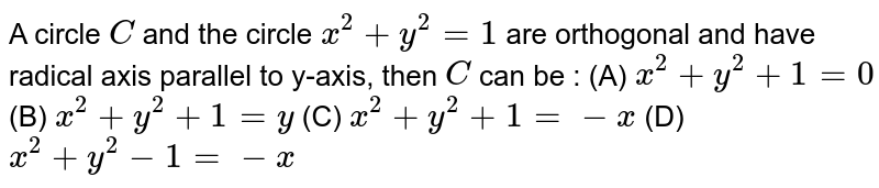 A circle `C` and the circle `x^2 + y^2 =1` are orthogonal and have radical axis parallel to y-axis, then `C` can be : (A) `x^2 + y^2 + 1 = 0` (B) `x^2 + y^2 + 1 = y` (C) `x^2 + y^2 + 1 = -x` (D) `x^2 + y^2 - 1 = -x`