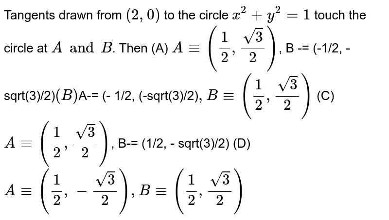 Tangents drawn from `(2, 0)` to the circle `x^2 + y^2 = 1` touch the circle at `A and B`. Then (A) `A-= (1/2, sqrt(3)/2)`, B -= (-1/2, - sqrt(3)/2)` (B) `A-= (- 1/2, (-sqrt(3)/2)` , B -= (1/2, sqrt(3)/2)` (C) `A-= (1/2, sqrt(3)/2)`, B-= (1/2, - sqrt(3)/2)`` (D) `A-= (1/2, - sqrt(3)/2), B-= (1/2, sqrt(3)/2)`
