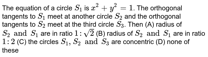 The equation of a circle `S_1` is `x^2 + y^2 = 1`. The orthogonal tangents to `S_1` meet at another circle `S_2` and the orthogonal tangents to `S_2` meet at the third circle `S_3`. Then (A) radius of `S_2 and S_1` are in ratio `1 : sqrt(2)` (B) radius of `S_2 and S_1` are in ratio `1 : 2` (C) the circles `S_1, S_2 and S_3` are concentric (D) none of these