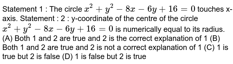 Statement 1 : The circle `x^2 + y^2 - 8x - 6y + 16=0` touches x-axis. Statement : 2 : y-coordinate of the centre of the circle `x^2 + y^2 - 8x -6y+16=0` is numerically equal to its radius. (A) Both 1 and 2 are true and 2 is the correct explanation of 1 (B) Both 1 and 2 are true and 2 is not a correct explanation of 1 (C) 1 is true but 2 is false (D) 1 is false but 2 is true