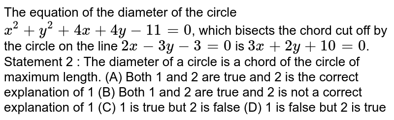 The equation of the diameter of the circle `x^2 + y^2 + 4x + 4y-11=0`, which bisects the chord cut off by the circle on the line `2x-3y-3=0` is `3x+2y+10=0`. Statement 2 : The diameter of a circle is a chord of the circle of maximum length. (A) Both 1 and 2 are true and 2 is the correct explanation of 1 (B) Both 1 and 2 are true and 2 is not a correct explanation of 1 (C) 1 is true but 2 is false (D) 1 is false but 2 is true