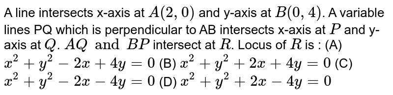 A line intersects x-axis at `A(2, 0)` and y-axis at `B(0, 4)`. A variable lines PQ which is perpendicular to AB intersects x-axis at `P` and y-axis at `Q`. `AQ and BP` intersect at `R`. Locus of `R` is : (A) `x^2 + y^2 - 2x + 4y = 0` (B) `x^2 + y^2 + 2x + 4y = 0` (C) `x^2 + y^2 - 2x - 4y=0` (D) `x^2 + y^2 + 2x - 4y = 0`