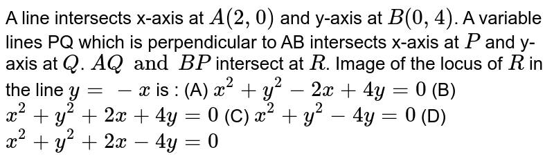 A line intersects x-axis at `A(2, 0)` and y-axis at `B(0, 4)`. A variable lines PQ which is perpendicular to AB intersects x-axis at `P` and y-axis at `Q`. `AQ and BP` intersect at `R`. Image of the locus of `R` in the line `y = - x` is : (A) `x^2 + y^2 - 2x + 4y = 0` (B) `x^2 + y^2 + 2x + 4y = 0` (C) `x^2 + y^2 - 4y = 0` (D) `x^2 + y^2 + 2x - 4y = 0`