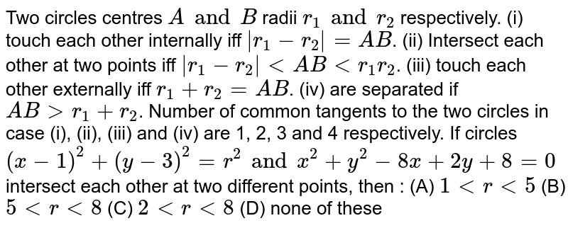 Two circles centres `A and B` radii `r_1 and r_2` respectively. (i) touch each other internally iff `|r_1 - r_2| = AB`. (ii) Intersect each other at two points iff `|r_1 - r_2| ltAB lt r_1 r_2`. (iii) touch each other externally iff `r_1 + r_2 = AB`. (iv) are separated if `AB gt r_1 + r_2`. Number of common tangents to the two circles in case (i), (ii), (iii) and (iv) are 1, 2, 3 and 4 respectively. If circles `(x-1)^2 + (y-3)^2 = r^2 and x^2 + y^2 - 8x + 2y + 8=0` intersect each other at two different points, then : (A) `1ltrlt5` (B) `5ltrlt8` (C) `2ltrlt8` (D) none of these