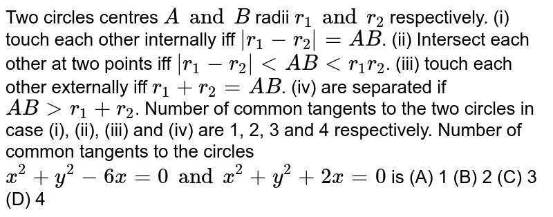 Two circles centres `A and B` radii `r_1 and r_2` respectively. (i) touch each other internally iff `|r_1 - r_2| = AB`. (ii) Intersect each other at two points iff `|r_1 - r_2| ltAB lt r_1 r_2`. (iii) touch each other externally iff `r_1 + r_2 = AB`. (iv) are separated if `AB gt r_1 + r_2`. Number of common tangents to the two circles in case (i), (ii), (iii) and (iv) are 1, 2, 3 and 4 respectively. Number of common tangents to the circles `x^2 + y^2 - 6x = 0 and x^2 + y^2 + 2x = 0` is (A) 1 (B) 2 (C) 3 (D) 4
