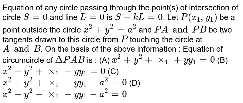 Equation of any circle passing through the point(s) of intersection of circle `S=0` and line `L=0` is `S + kL = 0`. Let `P(x_1, y_1)` be a point outside the circle `x^2 + y^2 = a^2` and `PA and PB` be two tangents drawn to this circle from `P` touching the circle at `A and B`. On the basis of the above information : Equation of circumcircle of `DeltaPAB` is : (A) `x^2 + y^2 + xx_1 + yy_1 = 0` (B) `x^2 + y^2 + xx_1 - yy_1 = 0` (C) `x^2 + y^2 + xx_1 - yy_1 - a^2 = 0` (D) `x^2 + y^2 - xx_1 - yy_1 - a^2 = 0`