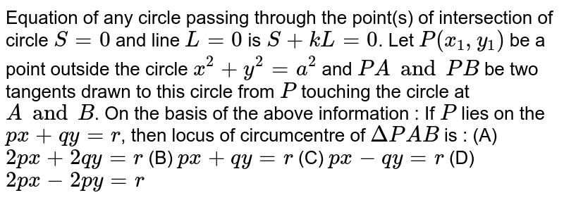 Equation of any circle passing through the point(s) of intersection of circle `S=0` and line `L=0` is `S + kL = 0`. Let `P(x_1, y_1)` be a point outside the circle `x^2 + y^2 = a^2` and `PA and PB` be two tangents drawn to this circle from `P` touching the circle at `A and B`. On the basis of the above information : If `P` lies on the `px + qy = r`, then locus of circumcentre of `DeltaPAB` is : (A) `2px + 2qy = r` (B) `px+qy=r` (C) `px - qy = r` (D) `2px - 2py = r`