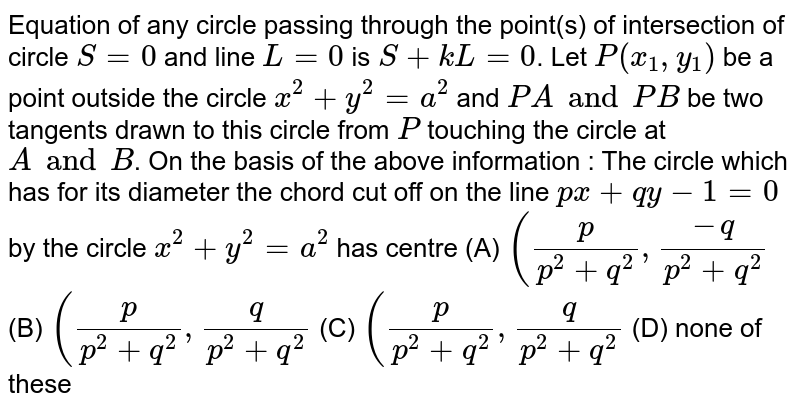 Equation of any circle passing through the point(s) of intersection of circle `S=0` and line `L=0` is `S + kL = 0`. Let `P(x_1, y_1)` be a point outside the circle `x^2 + y^2 = a^2` and `PA and PB` be two tangents drawn to this circle from `P` touching the circle at `A and B`. On the basis of the above information : The circle which has for its diameter the chord cut off on the line `px+qy - 1 = 0` by the circle `x^2 + y^2 = a^2` has centre (A) `(p/(p^2 + q^2), (-q)/(p^2 + q^2)` (B) `(p/(p^2 + q^2), (q)/(p^2 + q^2)` (C) `(p/(p^2 + q^2), (q)/(p^2 + q^2)` (D) none of these