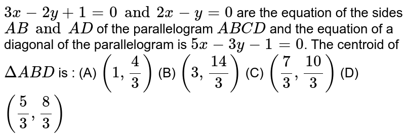 `3x - 2y + 1 = 0 and 2x - y = 0` are the equation of the sides `AB and AD` of the parallelogram `ABCD` and the equation of a diagonal of the parallelogram is `5x - 3y - 1 = 0`. The centroid of `DeltaABD` is : (A) `(1, 4/3)` (B) `(3, 14/3)` (C) `(7/3, 10/3)` (D) `(5/3, 8/3)`