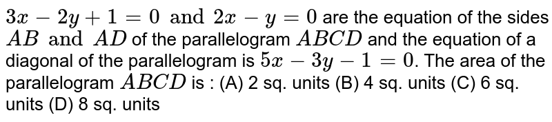 `3x - 2y + 1 = 0 and 2x - y = 0` are the equation of the sides `AB and AD` of the parallelogram `ABCD` and the equation of a diagonal of the parallelogram is `5x - 3y - 1 = 0`. The area of the parallelogram `ABCD` is : (A) 2 sq. units (B) 4 sq. units (C) 6 sq. units (D) 8 sq. units