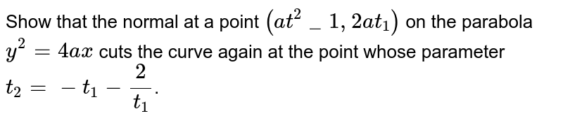Show that the normal at a point `(at^2_1, 2at_1)` on the parabola `y^2 = 4ax` cuts the curve again at the point whose parameter `t_2 = -t_1 - 2/t_1`.
