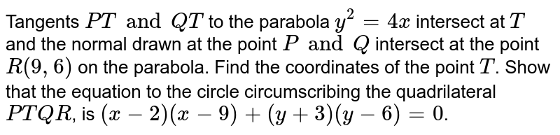 Tangents `PT and QT` to the parabola `y^2 = 4x` intersect at `T` and the normal drawn at the point `P and Q` intersect at the point `R(9, 6)` on the parabola. Find the coordinates of the point `T`. Show that the equation to the circle circumscribing the quadrilateral `PTQR`, is `(x-2) (x-9) + (y+3) (y-6) = 0`.
