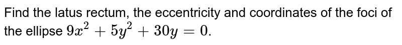 Find the latus rectum, the eccentricity and coordinates of the foci of the ellipse `9x^2 + 5y^2 + 30y=0`.