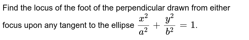 Find the locus of the foot of the perpendicular drawn from either focus upon any tangent to the ellipse `x^2/a^2 + y^2/b^2 = 1`.