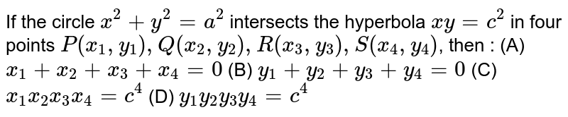 If the circle `x^2 + y^2 = a^2` intersects the hyperbola `xy=c^2` in four points `P(x_1, y_1), Q(x_2, y_2), R(x_3, y_3), S(x_4, y_4)`, then : (A) `x_1 + x_2 + x_3 + x_4 = 0` (B) `y_1 + y_2 + y_3 + y_4 = 0` (C) `x_1 x_2 x_3 x_4= c^4` (D) `y_1 y_2 y_3 y_4 = c^4`