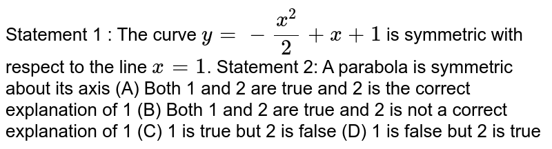 Statement 1 : The curve `y= - x^2/2 + x + 1` is symmetric with respect to the line `x=1`. Statement 2: A parabola is symmetric about its axis (A) Both 1 and 2 are true and 2 is the correct explanation of 1 (B) Both 1 and 2 are true and 2 is not a correct explanation of 1 (C) 1 is true but 2 is false (D) 1 is false but 2 is true
