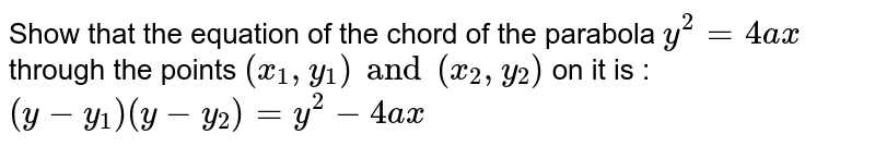 Show that the equation of the chord of the parabola `y^2 = 4ax` through the points `(x_1, y_1) and (x_2, y_2)` on it is : `(y-y_1) (y-y_2) = y^2 - 4ax`