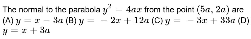 The normal to the parabola `y^2 = 4ax` from the point `(5a, 2a)` are (A) `y=x-3a` (B) `y=-2x+12a` (C) `y=-3x+33a` (D) `y=x+3a`