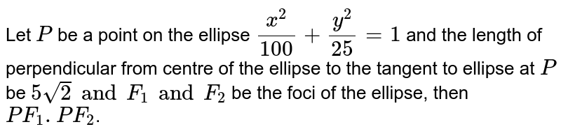 Let `P` be a point on the ellipse `x^2/100 + y^2/25 =1` and the length of perpendicular from centre of the ellipse to the tangent to ellipse at `P` be `5sqrt(2) and F_1 and F_2` be the foci of the ellipse, then `PF_1.PF_2`.