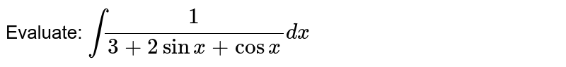 Evaluate: `int1/(3+2sinx+cosx)dx`