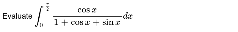 Evaluate `int_0^(pi/2)cosx/(1+cosx+sinx)dx`