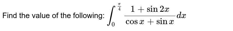 Find the value of the following: `int_0^(pi/4) (1+sin2x)/(cosx+sinx)dx`