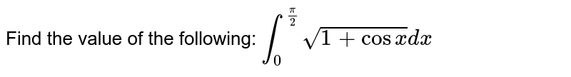 Find the value of the following: `int_0^(pi/2) sqrt(1+cosx)dx`
