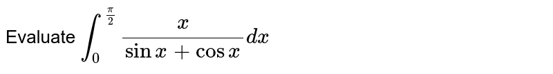 Evaluate `int_0^(pi/2) x/(sinx+cosx)dx`