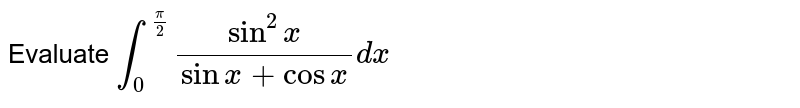 Evaluate `int_0^(pi/2) sin^2x/(sinx+cosx)dx`