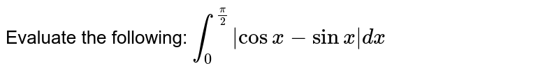 Evaluate the following: `int_0^(pi/2) |cosx-sinx|dx`