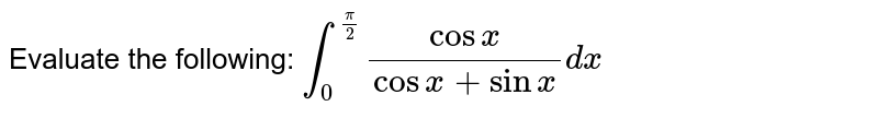 Evaluate the following: `int_0^(pi/2) cosx/(cosx+sinx)dx`