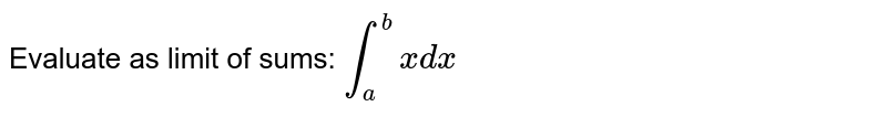 Evaluate as limit of sums: `int_a^b xdx`