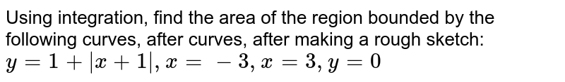 Using integration, find the area of the region bounded by the following curves, after curves, after making a rough sketch: `y=1+ x+1 , x=-3, x=3, y=0`