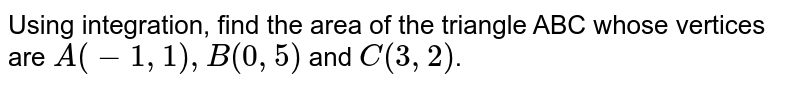 Using integration, find the area of the triangle ABC whose vertices are `A(-1,1), B(0,5)` and `C(3,2)`.
