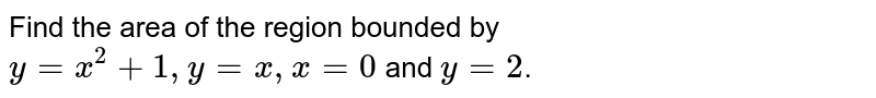 Find the area of the region bounded by `y=x^2+1, y=x, x=0` and `y=2`.