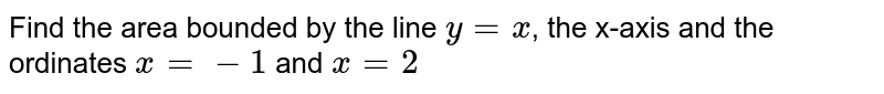 Find the area bounded by the line `y=x`, the x-axis and the ordinates `x=-1` and `x=2`