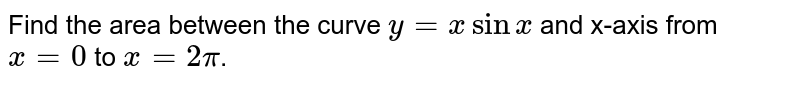 Find the area between the curve `y=xsinx` and x-axis from `x=0` to `x=2pi`.