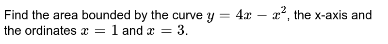 Find the area bounded by the curve `y=4x-x^2`, the x-axis and the ordinates `x=1` and `x=3`.
