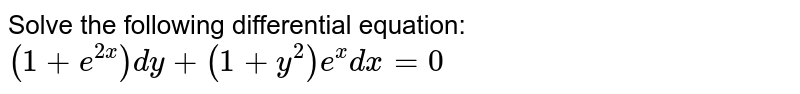 Solve the following differential equation: `(1+e^(2x))dy+(1+y^2)e^xdx=0`