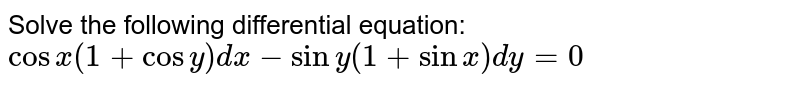 Solve the following differential equation: `cosx(1+cosy)dx-siny(1+sinx)dy=0`