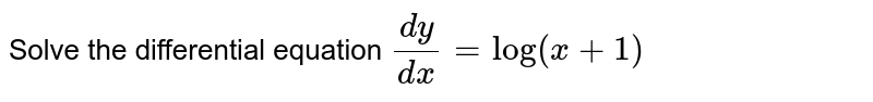 Solve the differential equation `(dy)/(dx)=log(x+1)`