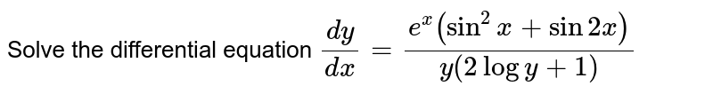 Solve the differential equation `(dy)/(dx)=(e^x(sin^2x+sin2x))/(y(2logy+1)`