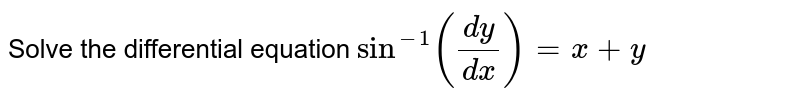 Solve the differential equation `sin^-1((dy)/(dx))=x+y`